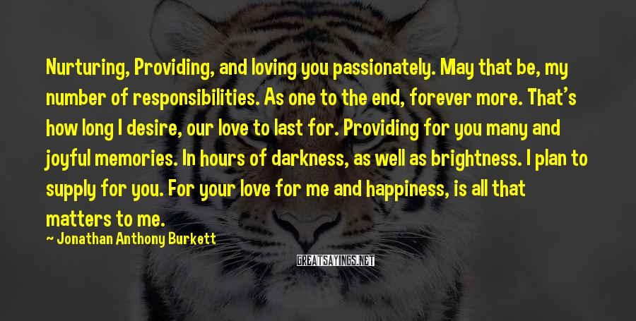 Jonathan Anthony Burkett Sayings: Nurturing, Providing, and loving you passionately. May that be, my number of responsibilities. As one