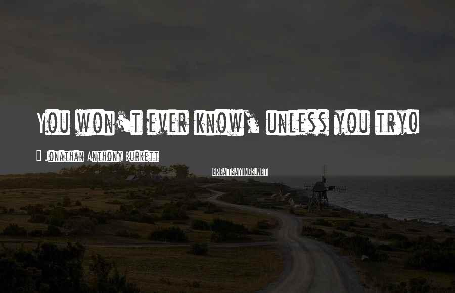 Jonathan Anthony Burkett Sayings: You won't ever know, unless you try!