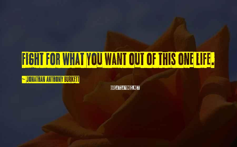 Jonathan Anthony Burkett Sayings: Fight for what you want out of this one life.