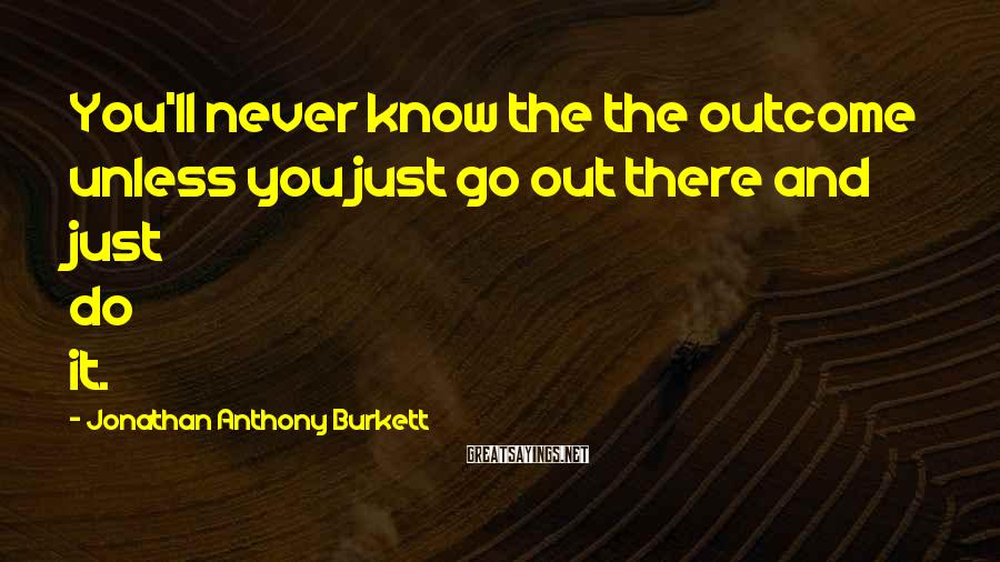 Jonathan Anthony Burkett Sayings: You'll never know the the outcome unless you just go out there and just do