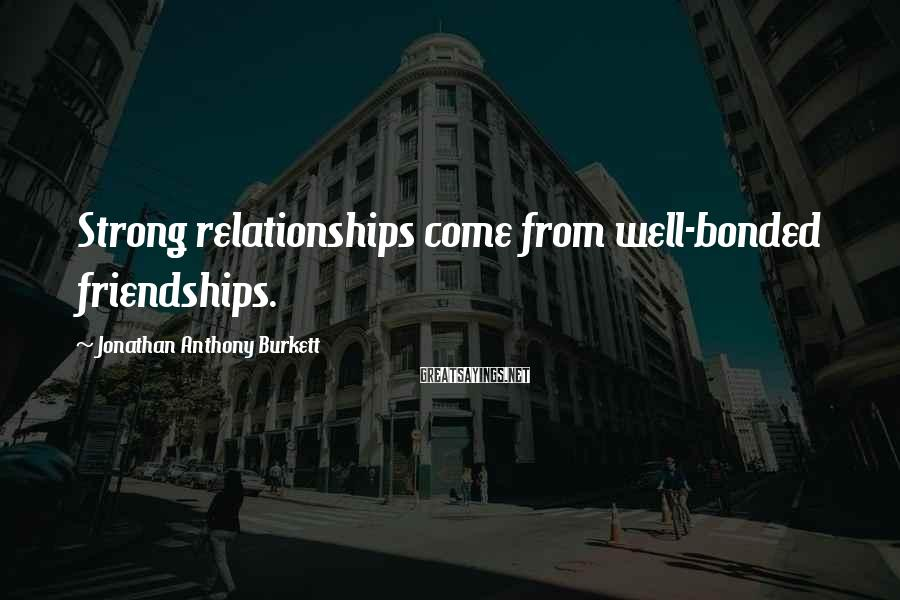 Jonathan Anthony Burkett Sayings: Strong relationships come from well-bonded friendships.