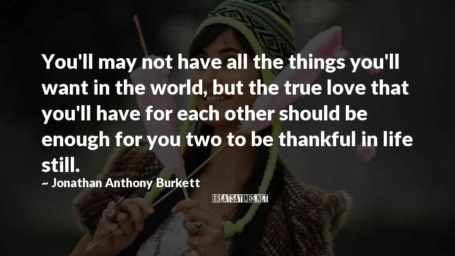 Jonathan Anthony Burkett Sayings: You'll may not have all the things you'll want in the world, but the true