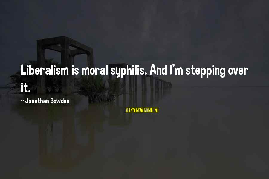 Jonathan Bowden Sayings By Jonathan Bowden: Liberalism is moral syphilis. And I'm stepping over it.