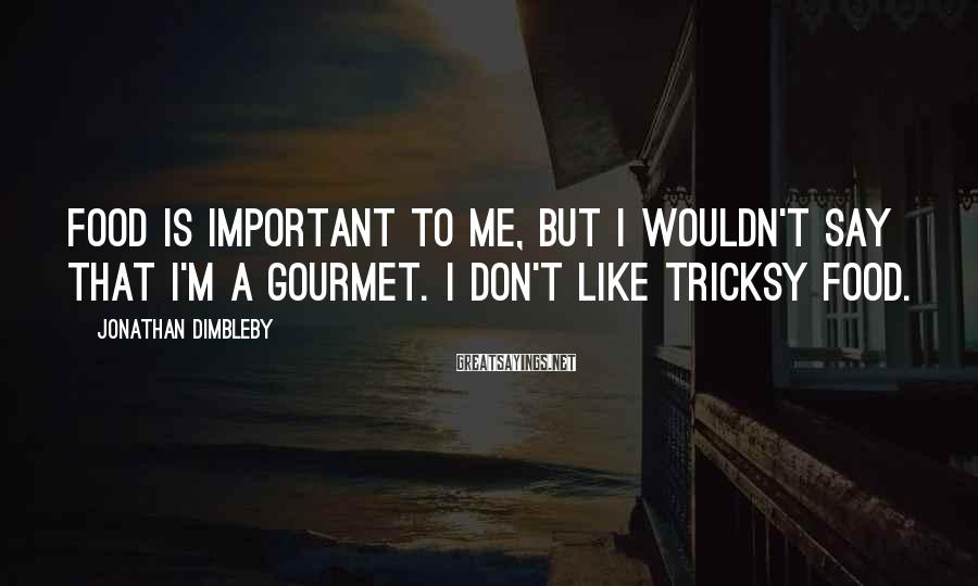 Jonathan Dimbleby Sayings: Food is important to me, but I wouldn't say that I'm a gourmet. I don't