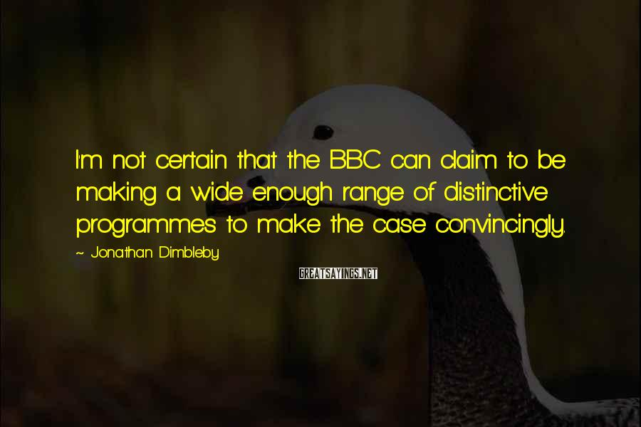 Jonathan Dimbleby Sayings: I'm not certain that the BBC can claim to be making a wide enough range