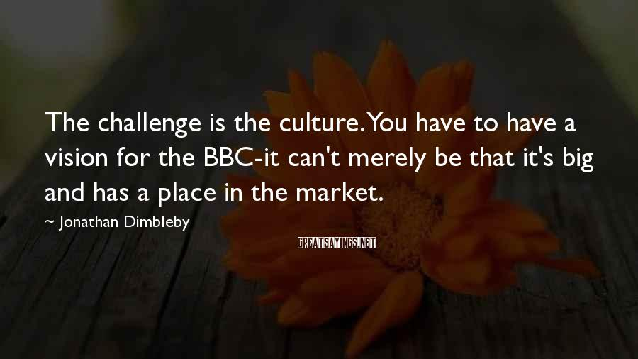 Jonathan Dimbleby Sayings: The challenge is the culture. You have to have a vision for the BBC-it can't