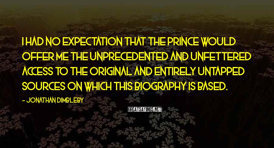 Jonathan Dimbleby Sayings: I had no expectation that the Prince would offer me the unprecedented and unfettered access