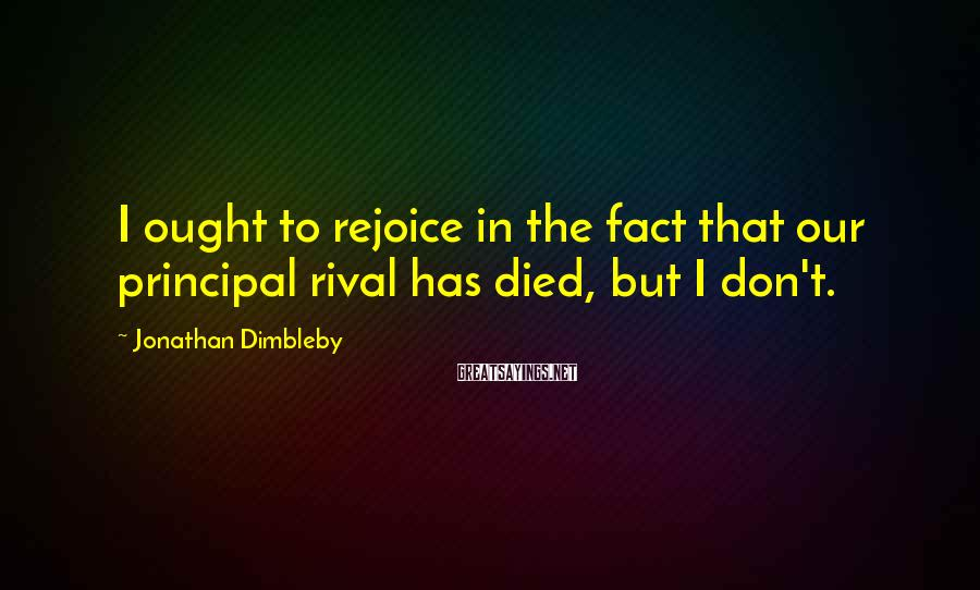 Jonathan Dimbleby Sayings: I ought to rejoice in the fact that our principal rival has died, but I