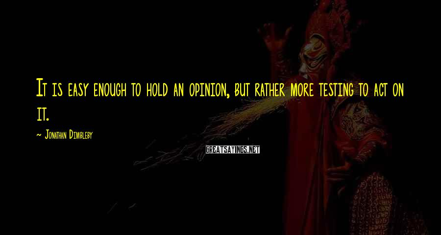 Jonathan Dimbleby Sayings: It is easy enough to hold an opinion, but rather more testing to act on