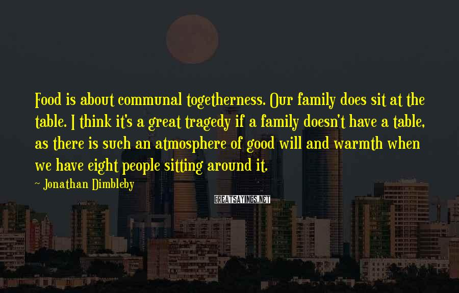 Jonathan Dimbleby Sayings: Food is about communal togetherness. Our family does sit at the table. I think it's