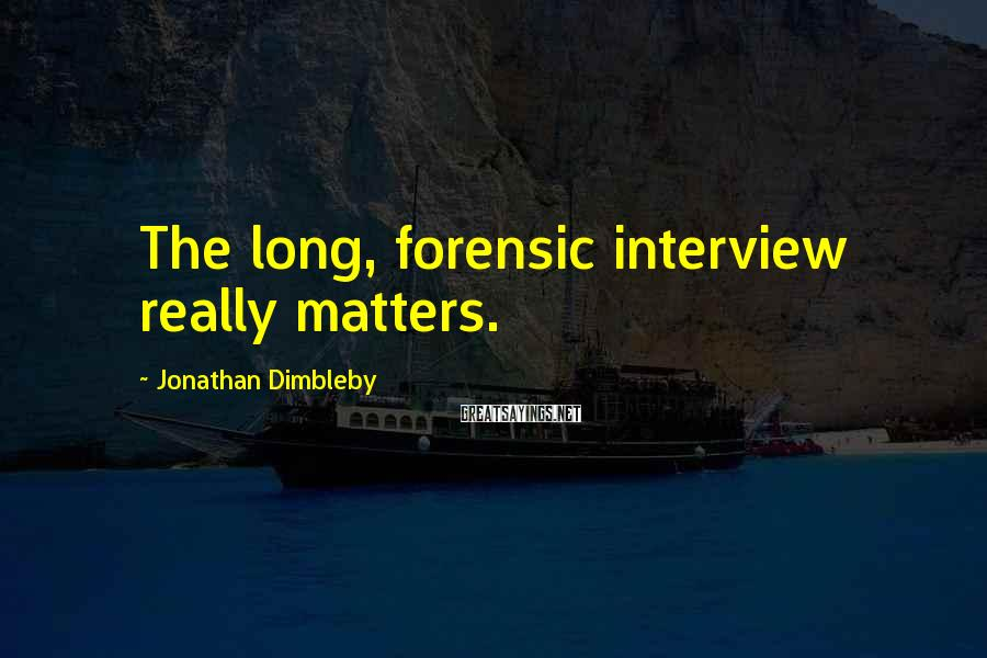 Jonathan Dimbleby Sayings: The long, forensic interview really matters.