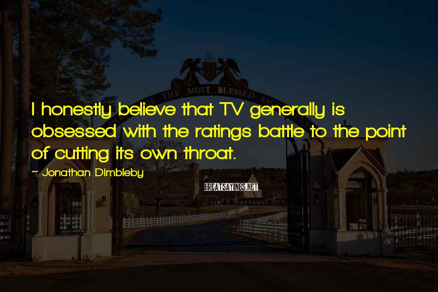 Jonathan Dimbleby Sayings: I honestly believe that TV generally is obsessed with the ratings battle to the point