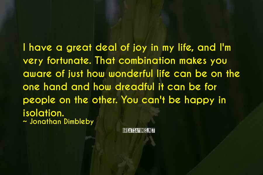 Jonathan Dimbleby Sayings: I have a great deal of joy in my life, and I'm very fortunate. That