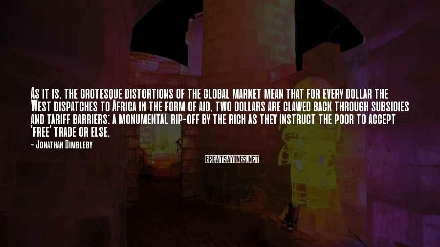 Jonathan Dimbleby Sayings: As it is, the grotesque distortions of the global market mean that for every dollar