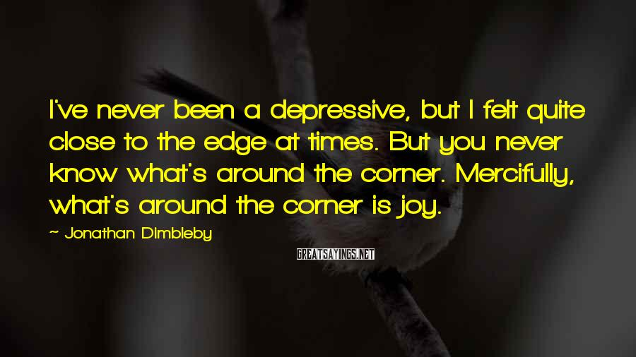 Jonathan Dimbleby Sayings: I've never been a depressive, but I felt quite close to the edge at times.
