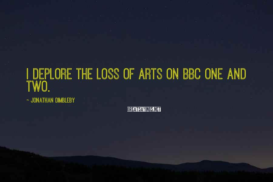 Jonathan Dimbleby Sayings: I deplore the loss of arts on BBC One and Two.