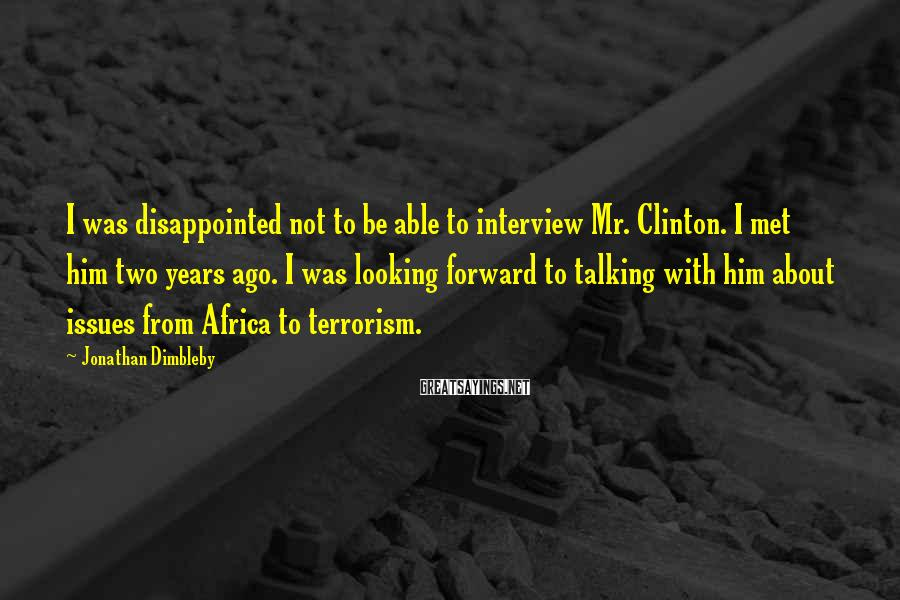 Jonathan Dimbleby Sayings: I was disappointed not to be able to interview Mr. Clinton. I met him two