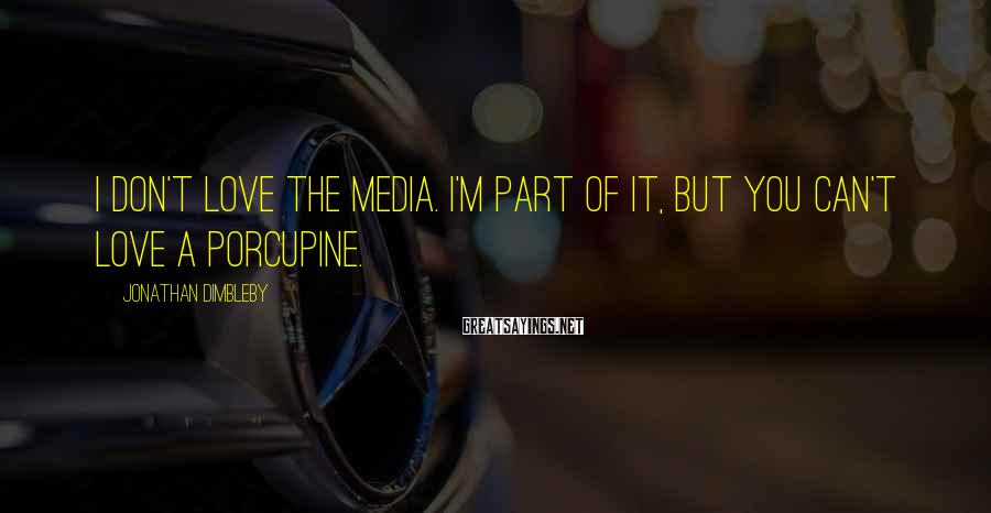 Jonathan Dimbleby Sayings: I don't love the media. I'm part of it, but you can't love a porcupine.