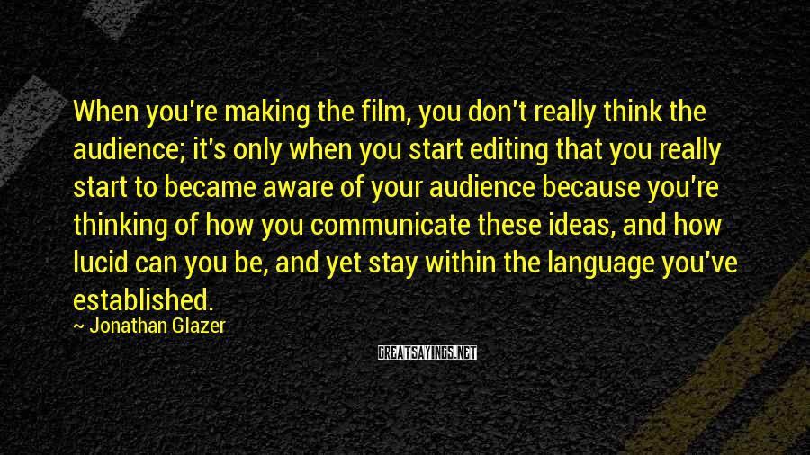 Jonathan Glazer Sayings: When you're making the film, you don't really think the audience; it's only when you