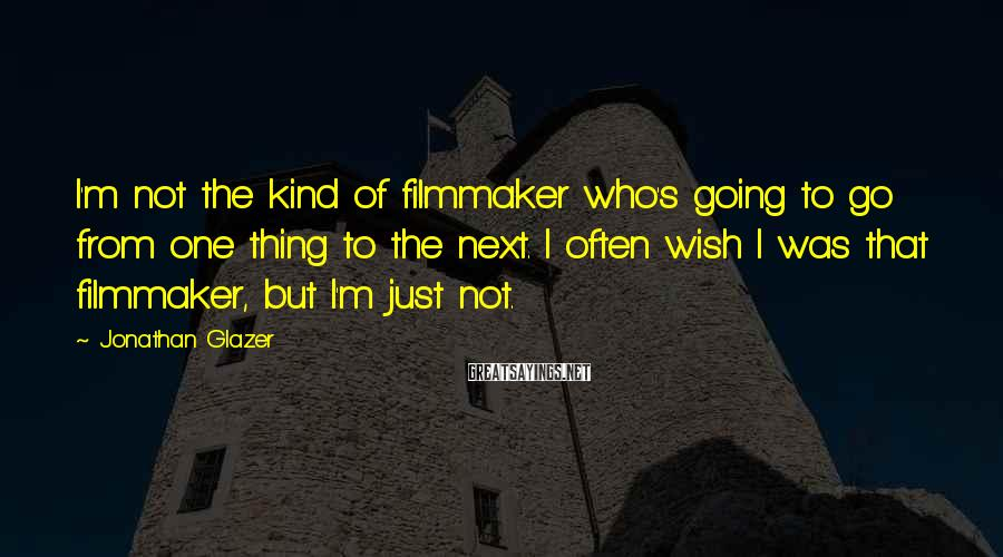 Jonathan Glazer Sayings: I'm not the kind of filmmaker who's going to go from one thing to the