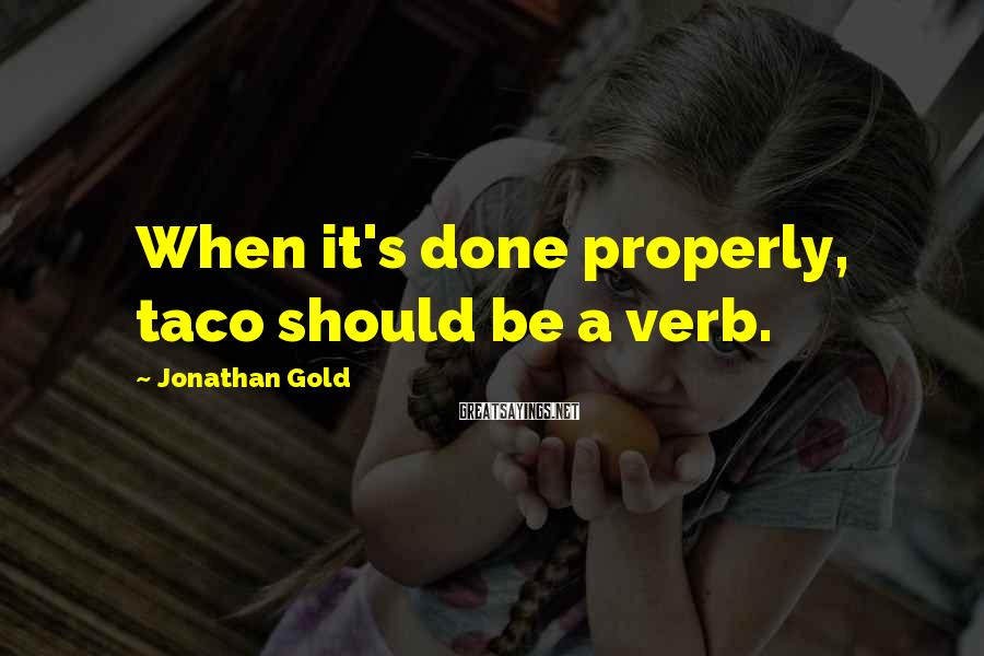 Jonathan Gold Sayings: When it's done properly, taco should be a verb.