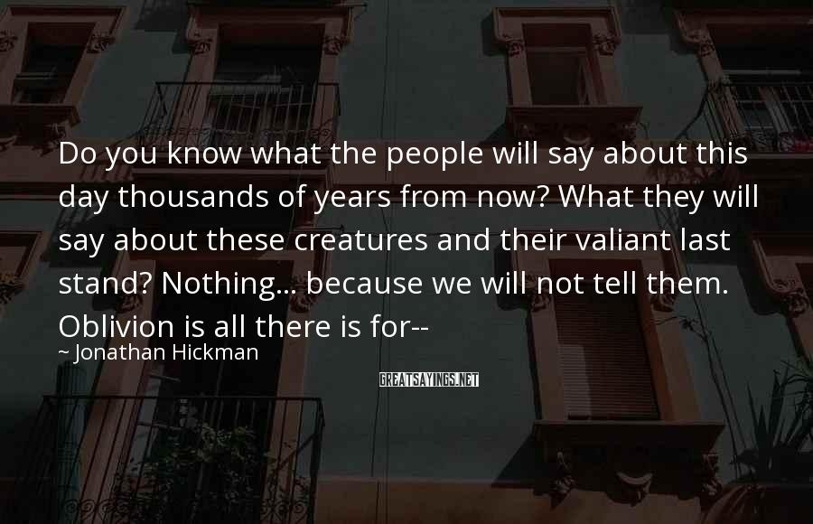 Jonathan Hickman Sayings: Do you know what the people will say about this day thousands of years from
