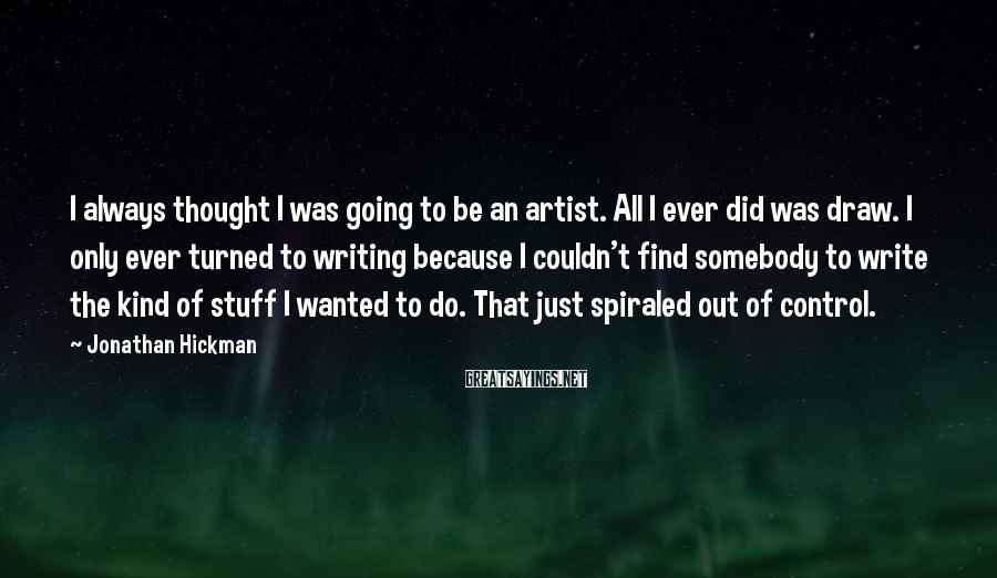 Jonathan Hickman Sayings: I always thought I was going to be an artist. All I ever did was