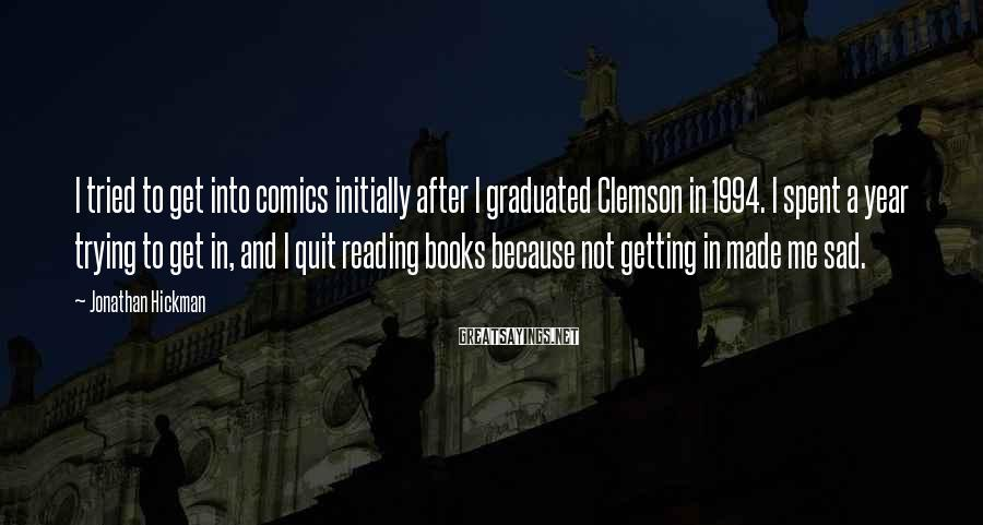 Jonathan Hickman Sayings: I tried to get into comics initially after I graduated Clemson in 1994. I spent