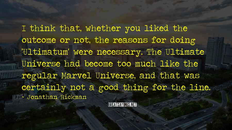 Jonathan Hickman Sayings: I think that, whether you liked the outcome or not, the reasons for doing 'Ultimatum'