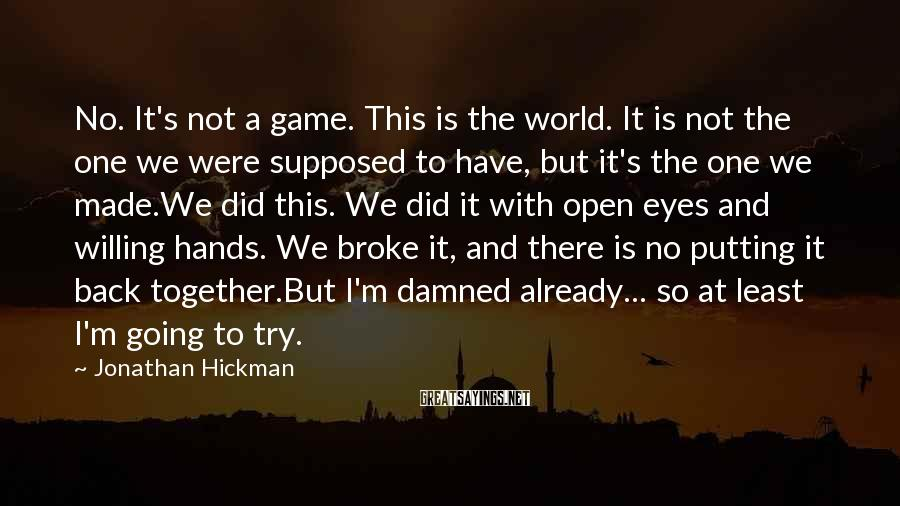 Jonathan Hickman Sayings: No. It's not a game. This is the world. It is not the one we