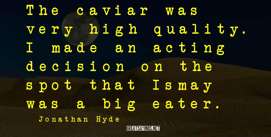 Jonathan Hyde Sayings: The caviar was very high quality. I made an acting decision on the spot that