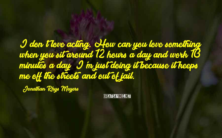 Jonathan Rhys Meyers Sayings: I don't love acting. How can you love something when you sit around 12 hours