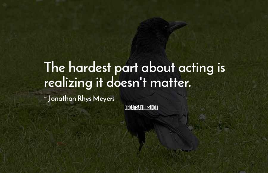 Jonathan Rhys Meyers Sayings: The hardest part about acting is realizing it doesn't matter.