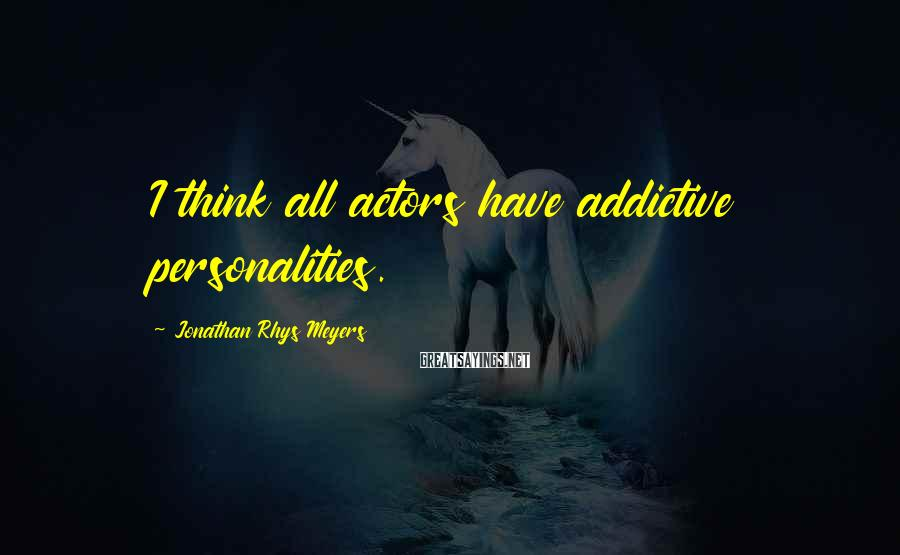 Jonathan Rhys Meyers Sayings: I think all actors have addictive personalities.