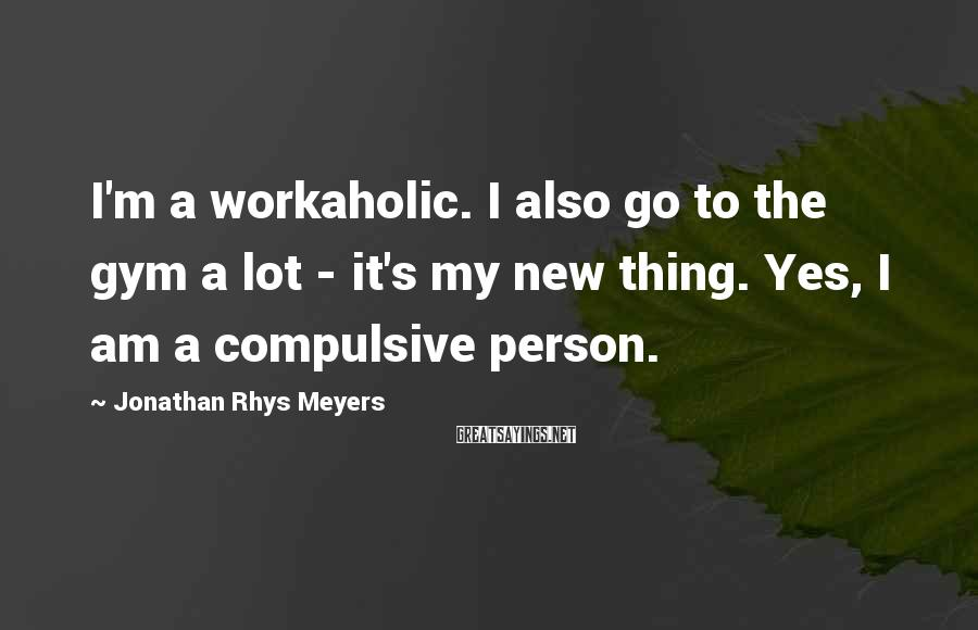 Jonathan Rhys Meyers Sayings: I'm a workaholic. I also go to the gym a lot - it's my new