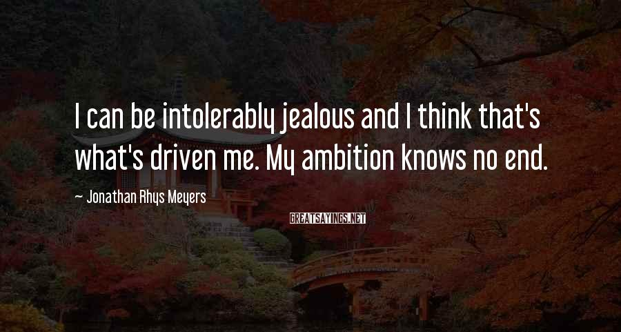 Jonathan Rhys Meyers Sayings: I can be intolerably jealous and I think that's what's driven me. My ambition knows