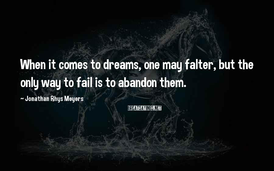 Jonathan Rhys Meyers Sayings: When it comes to dreams, one may falter, but the only way to fail is