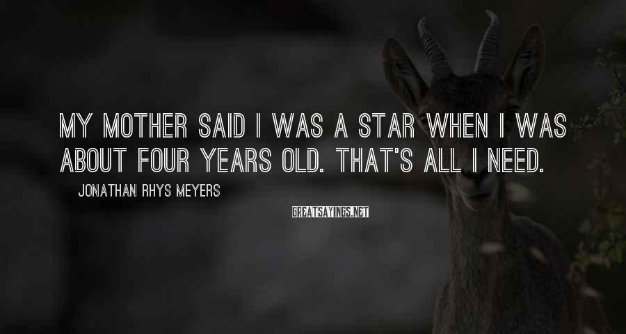 Jonathan Rhys Meyers Sayings: My mother said I was a star when I was about four years old. That's