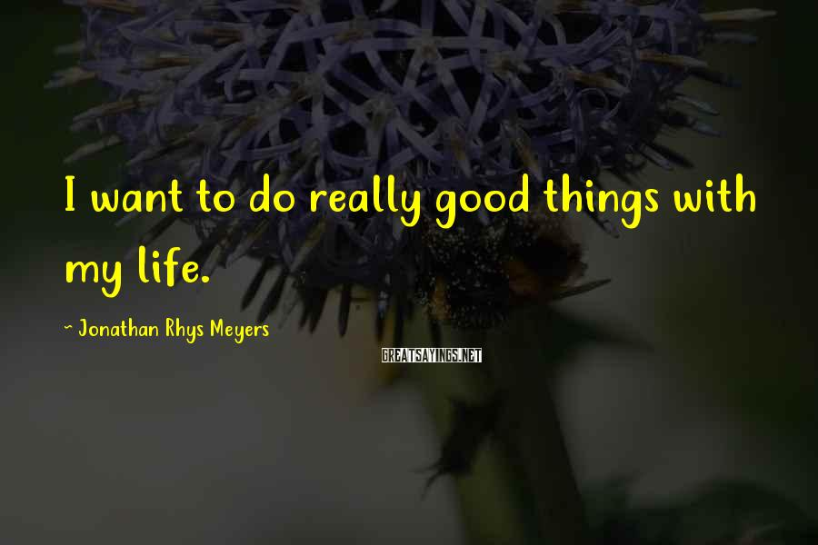 Jonathan Rhys Meyers Sayings: I want to do really good things with my life.