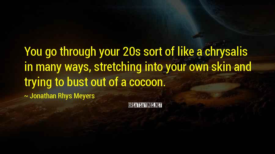 Jonathan Rhys Meyers Sayings: You go through your 20s sort of like a chrysalis in many ways, stretching into