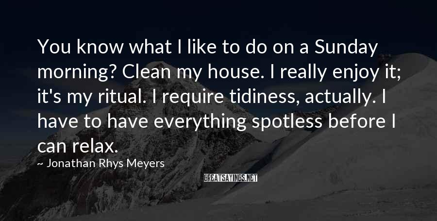 Jonathan Rhys Meyers Sayings: You know what I like to do on a Sunday morning? Clean my house. I