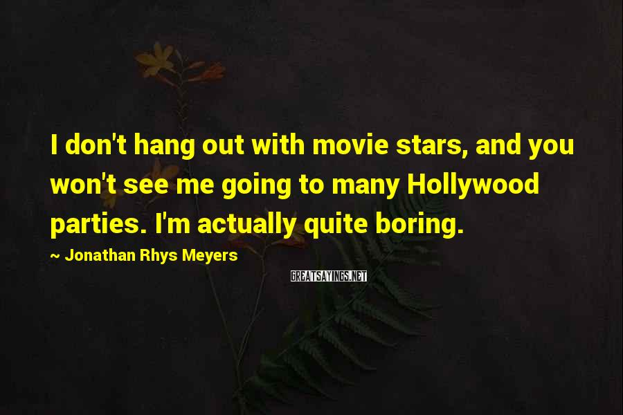 Jonathan Rhys Meyers Sayings: I don't hang out with movie stars, and you won't see me going to many