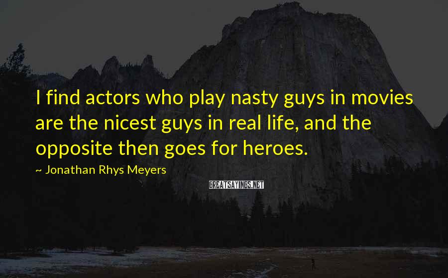 Jonathan Rhys Meyers Sayings: I find actors who play nasty guys in movies are the nicest guys in real