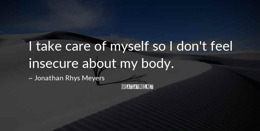 Jonathan Rhys Meyers Sayings: I take care of myself so I don't feel insecure about my body.