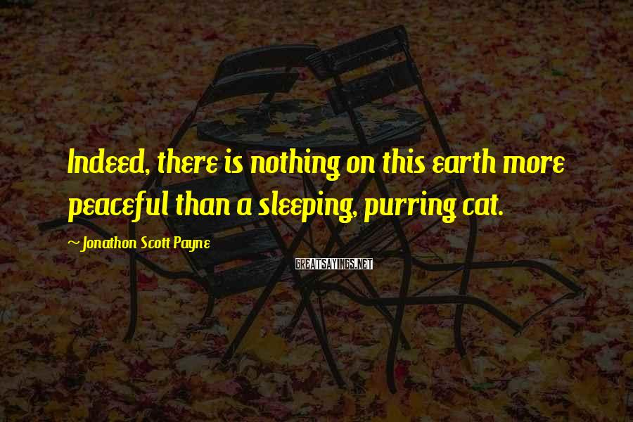 Jonathon Scott Payne Sayings: Indeed, there is nothing on this earth more peaceful than a sleeping, purring cat.