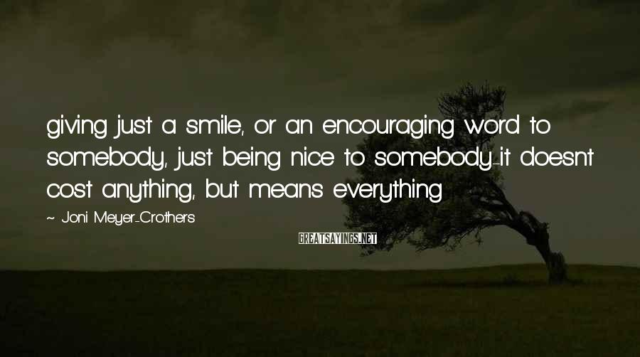 Joni Meyer-Crothers Sayings: giving just a smile, or an encouraging word to somebody, just being nice to somebody-it