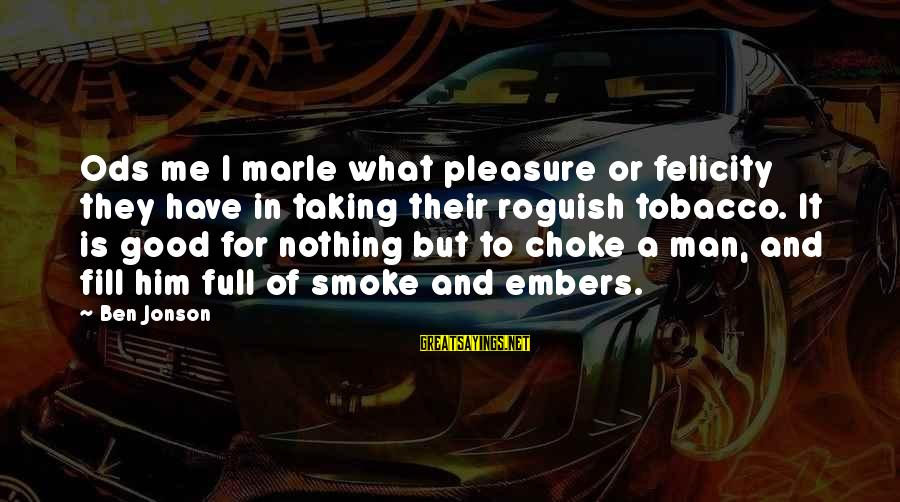 Jonson Sayings By Ben Jonson: Ods me I marle what pleasure or felicity they have in taking their roguish tobacco.