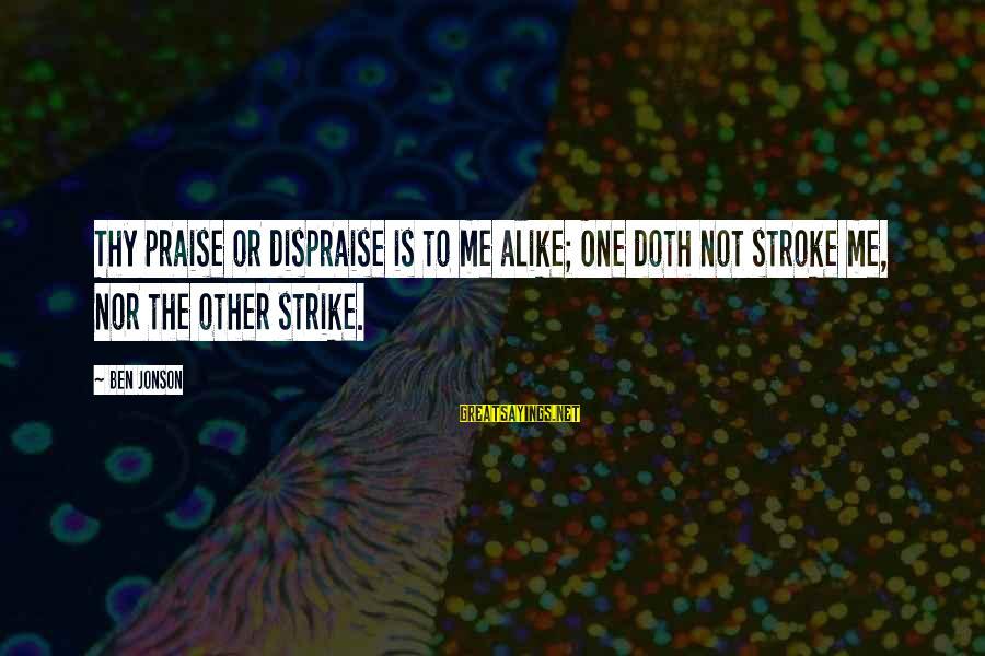 Jonson Sayings By Ben Jonson: Thy praise or dispraise is to me alike; One doth not stroke me, nor the