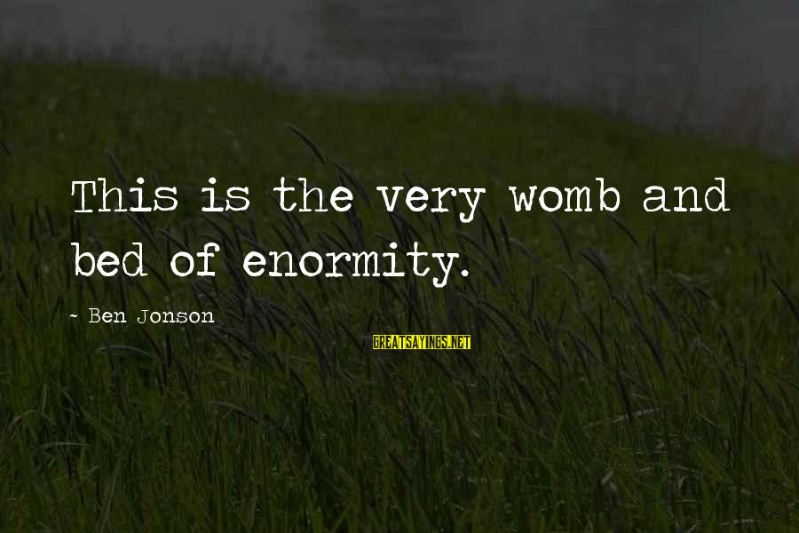 Jonson Sayings By Ben Jonson: This is the very womb and bed of enormity.