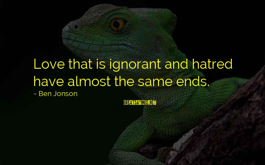 Jonson Sayings By Ben Jonson: Love that is ignorant and hatred have almost the same ends.